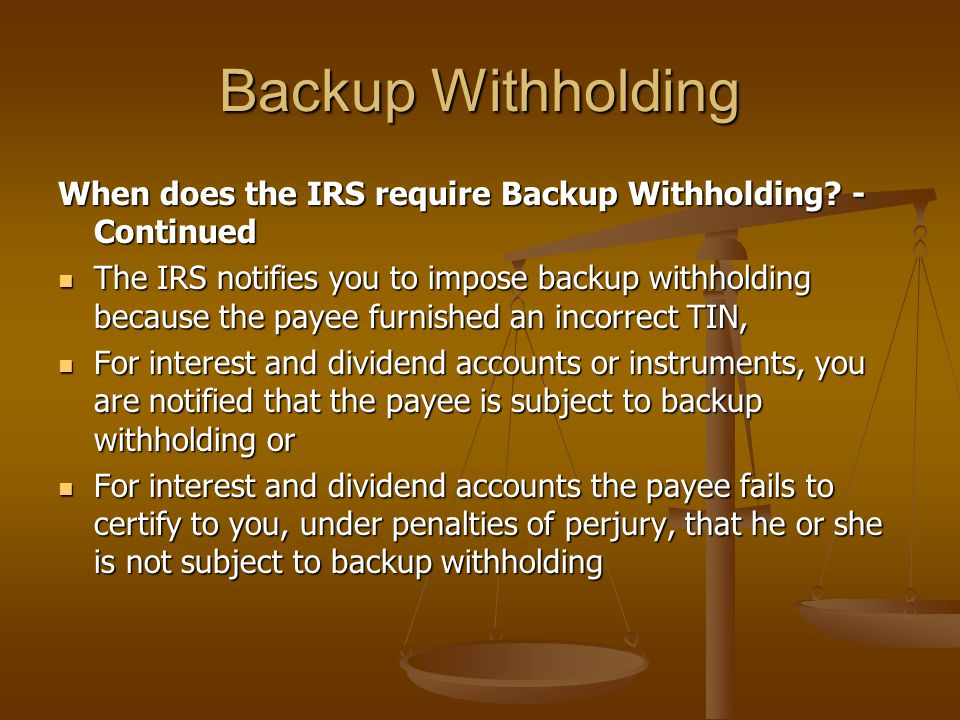 Backup Withholding When does the IRS require Backup Withholding - Continued.