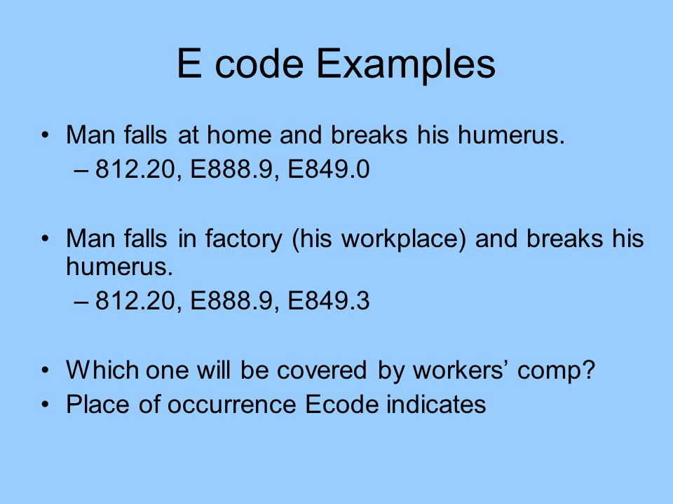 E code Examples Man falls at home and breaks his humerus.