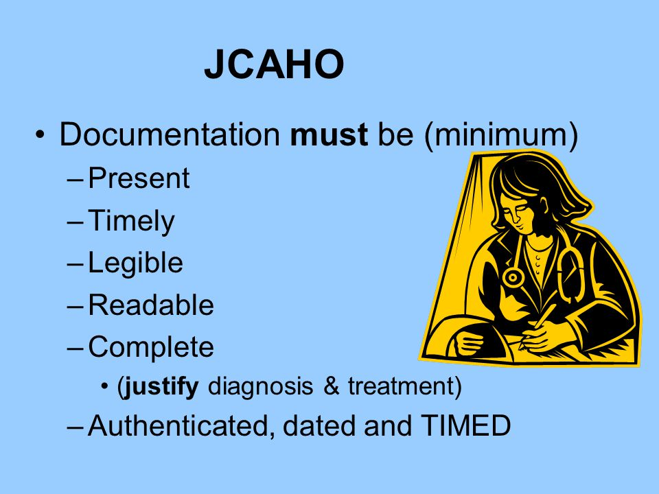 JCAHO Documentation must be (minimum) Present Timely Legible Readable