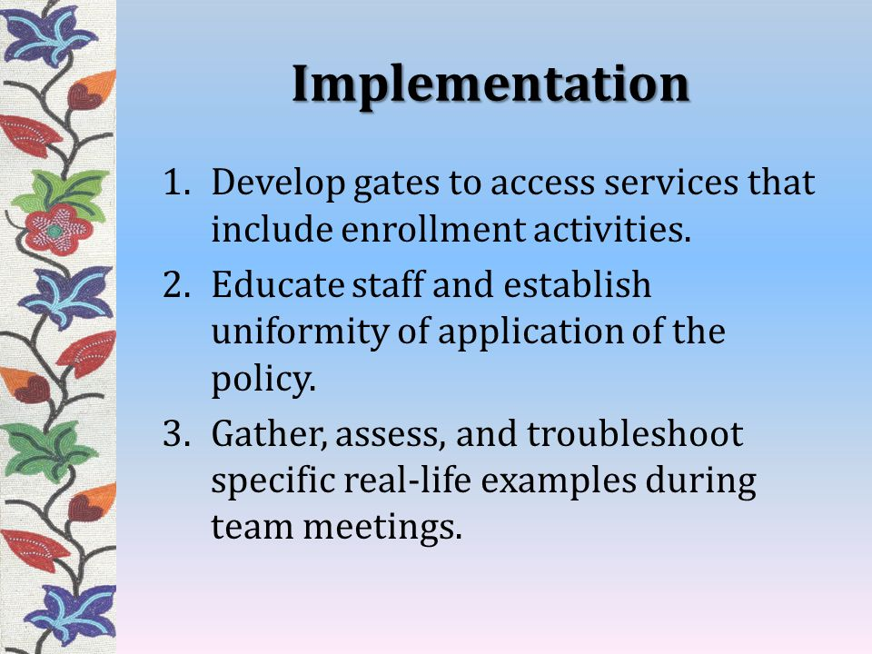 Implementation Develop gates to access services that include enrollment activities.