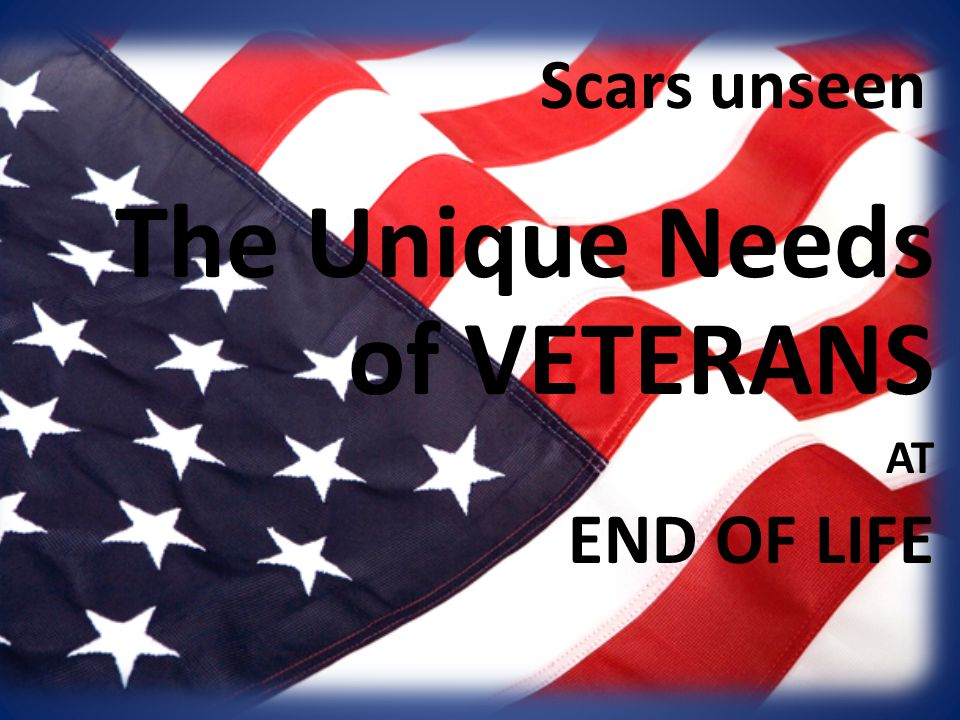 The Unique Needs of VETERANS AT END OF LIFE