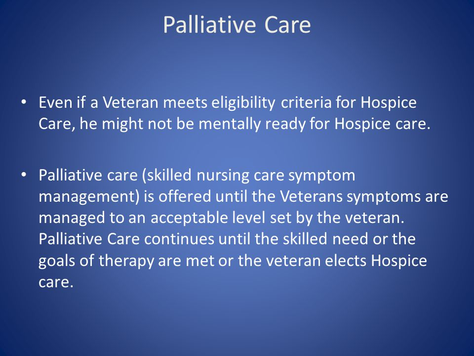 Palliative Care Even if a Veteran meets eligibility criteria for Hospice Care, he might not be mentally ready for Hospice care.