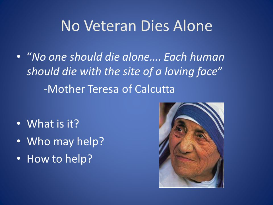 No Veteran Dies Alone No one should die alone…. Each human should die with the site of a loving face