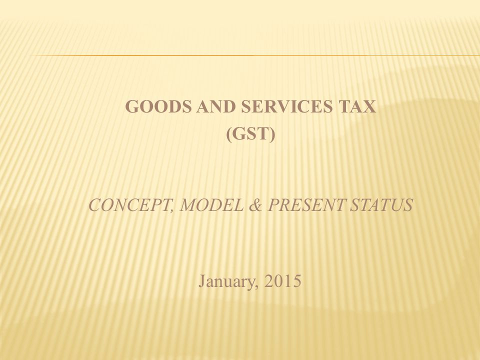 GOODS AND SERVICES TAX (GST) CONCEPT, MODEL & PRESENT STATUS January, 2015