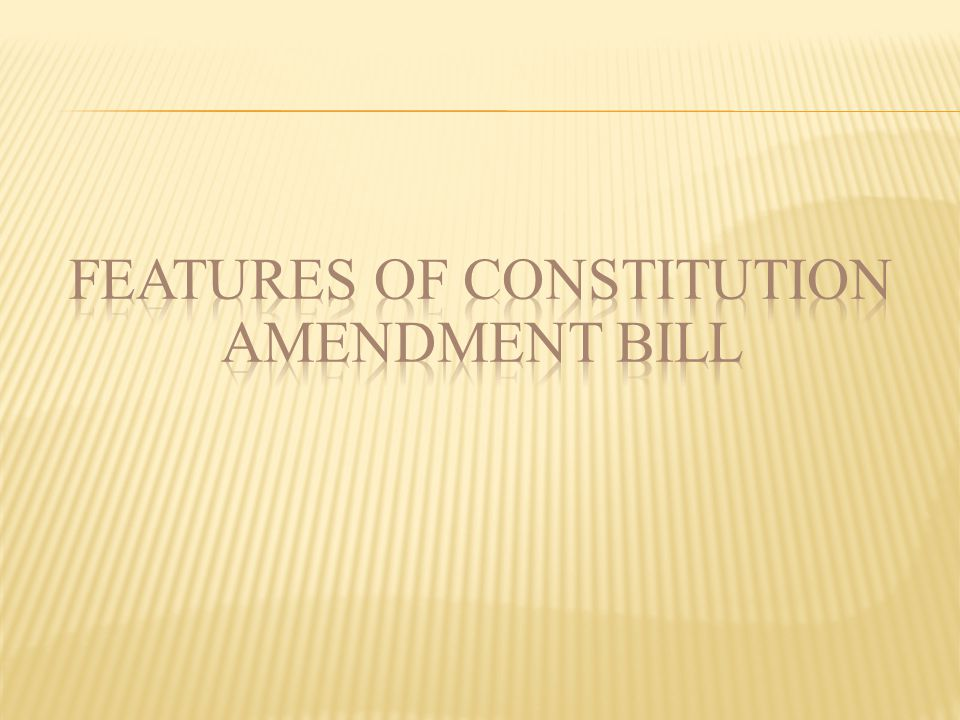 FEATURES OF CONSTITUTION AMENDMENT BILL