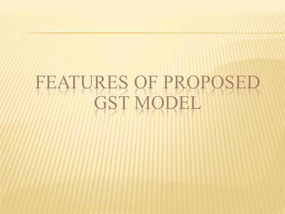 FEATURES OF PROPOSED GST MODEL