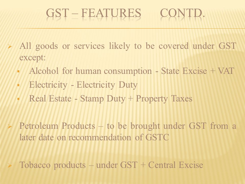 GST – FEATURES contd. All goods or services likely to be covered under GST except: Alcohol for human consumption - State Excise + VAT.