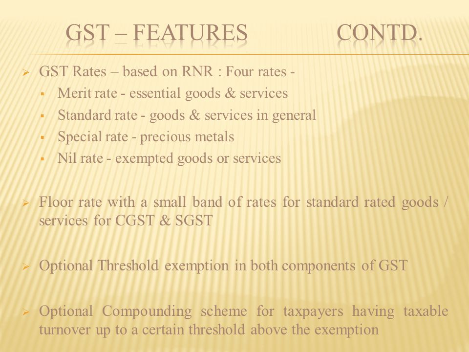 GST – FEATURES contd. GST Rates – based on RNR : Four rates -