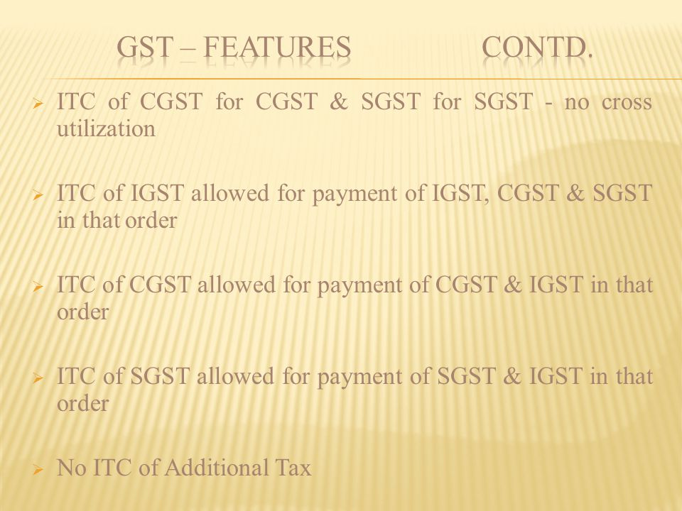 GST – FEATURES contd. ITC of CGST for CGST & SGST for SGST - no cross utilization.