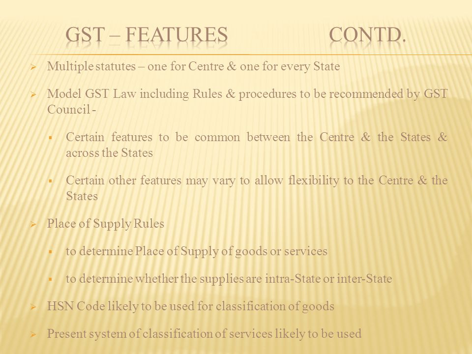 GST – FEATURES contd. Multiple statutes – one for Centre & one for every State.