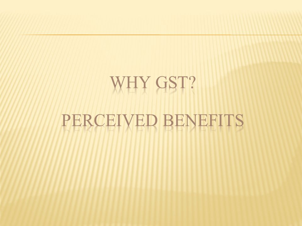 WHY GST PERCEIVED BENEFITS