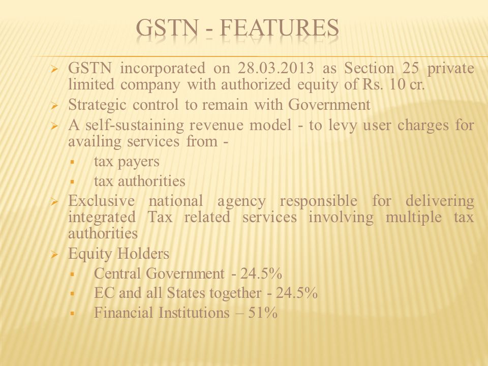 GSTN - Features GSTN incorporated on 28.03.2013 as Section 25 private limited company with authorized equity of Rs. 10 cr.