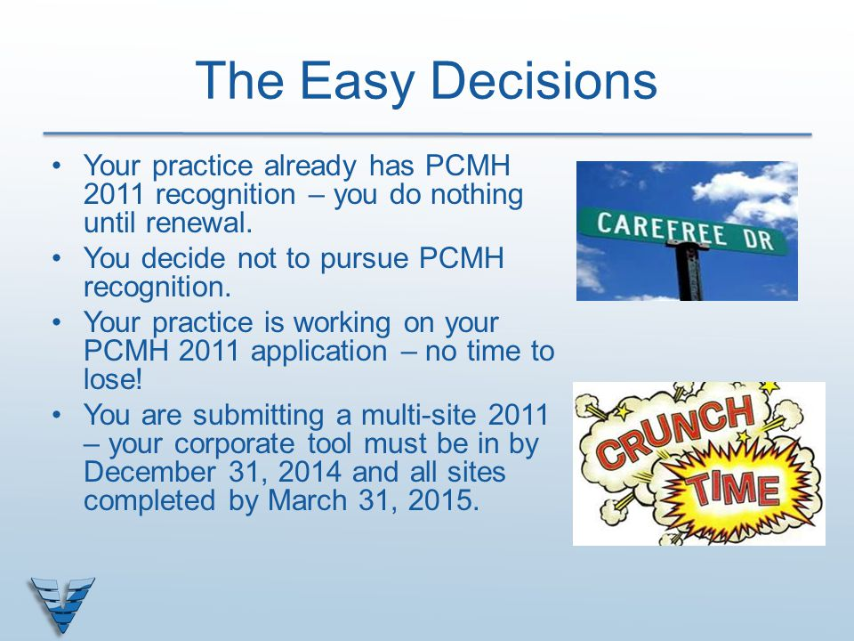 The Easy Decisions Your practice already has PCMH 2011 recognition – you do nothing until renewal. You decide not to pursue PCMH recognition.