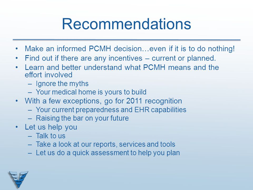 Recommendations Make an informed PCMH decision…even if it is to do nothing! Find out if there are any incentives – current or planned.