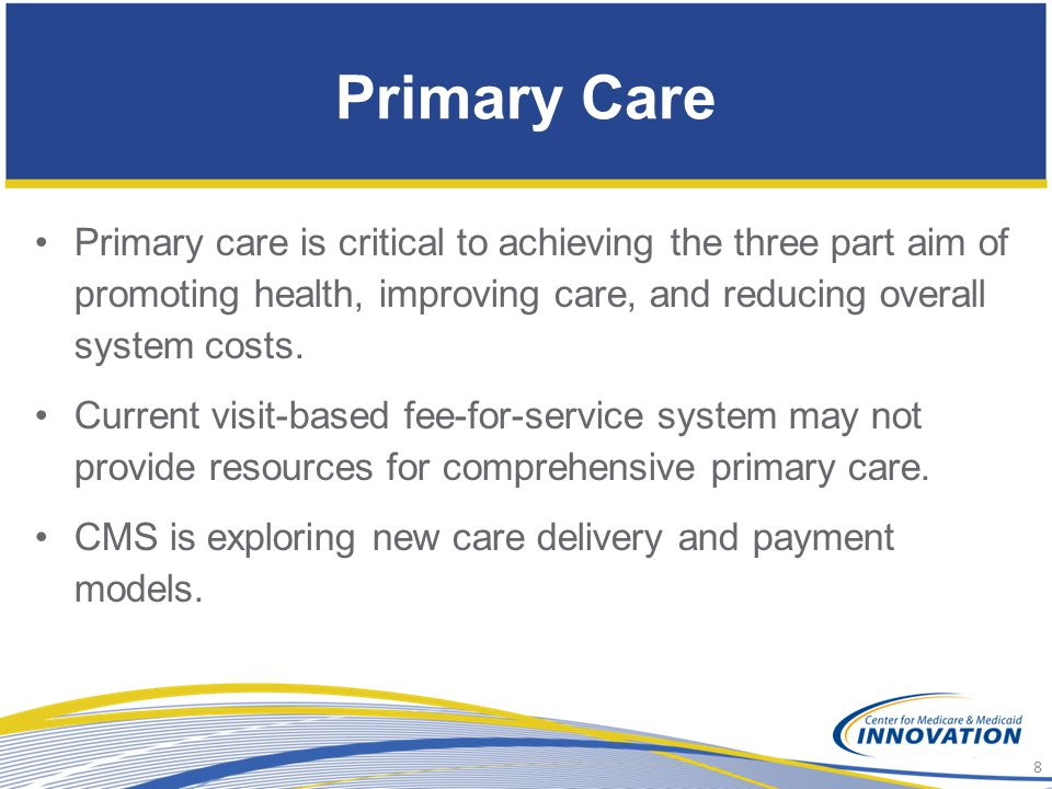 Primary Care Primary care is critical to achieving the three part aim of promoting health, improving care, and reducing overall system costs.