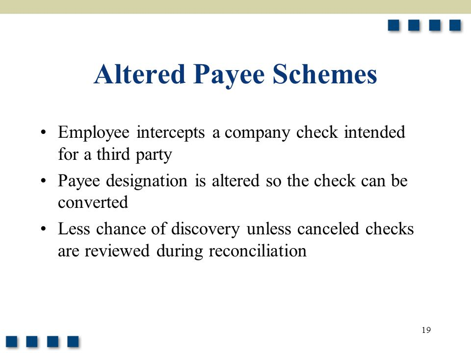 Altered Payee Schemes Employee intercepts a company check intended for a third party. Payee designation is altered so the check can be converted.
