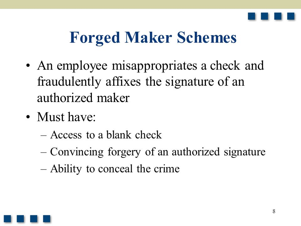 Forged Maker Schemes An employee misappropriates a check and fraudulently affixes the signature of an authorized maker.