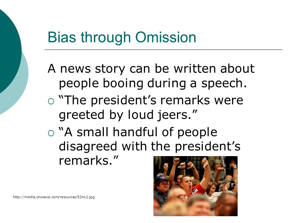 Bias through Omission A news story can be written about people booing during a speech. The president's remarks were greeted by loud jeers.