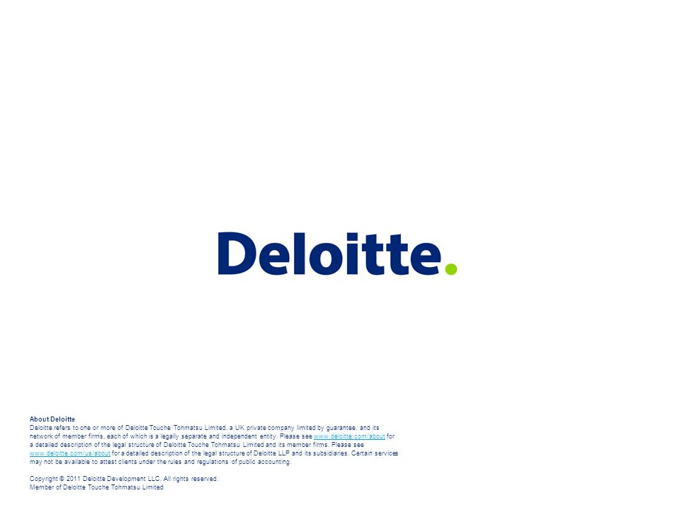 About Deloitte Deloitte refers to one or more of Deloitte Touche Tohmatsu Limited, a UK private company limited by guarantee, and its network of member firms, each of which is a legally separate and independent entity. Please see www.deloitte.com/about for a detailed description of the legal structure of Deloitte Touche Tohmatsu Limited and its member firms. Please see www.deloitte.com/us/about for a detailed description of the legal structure of Deloitte LLP and its subsidiaries. Certain services may not be available to attest clients under the rules and regulations of public accounting. Copyright © 2011 Deloitte Development LLC. All rights reserved. Member of Deloitte Touche Tohmatsu Limited