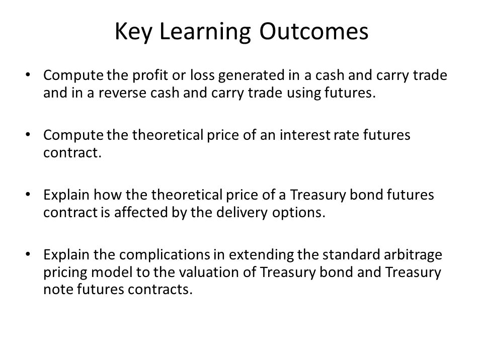 Key Learning Outcomes Compute the profit or loss generated in a cash and carry trade and in a reverse cash and carry trade using futures.