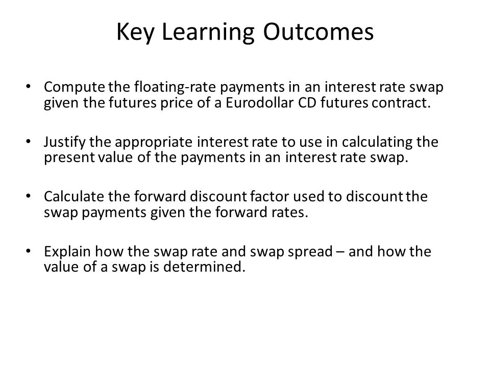 Key Learning Outcomes Compute the floating-rate payments in an interest rate swap given the futures price of a Eurodollar CD futures contract.