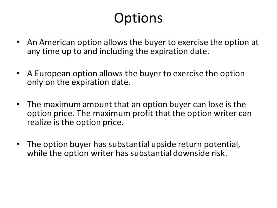 Options An American option allows the buyer to exercise the option at any time up to and including the expiration date.