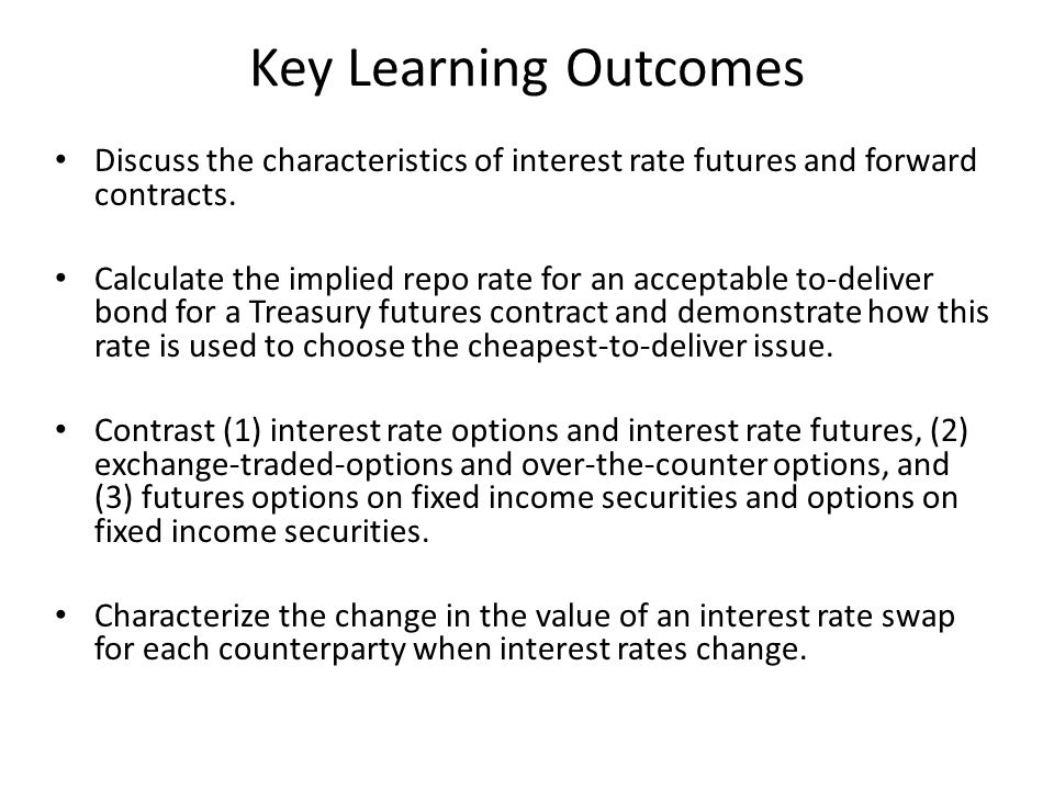 Key Learning Outcomes Discuss the characteristics of interest rate futures and forward contracts.