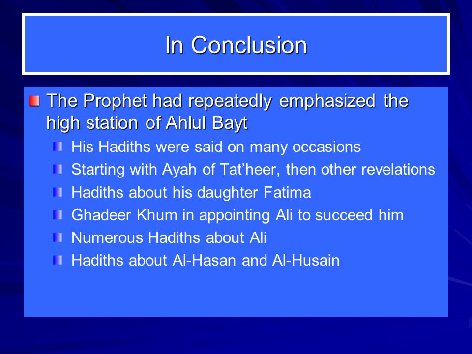 In Conclusion The Prophet had repeatedly emphasized the high station of Ahlul Bayt. His Hadiths were said on many occasions.