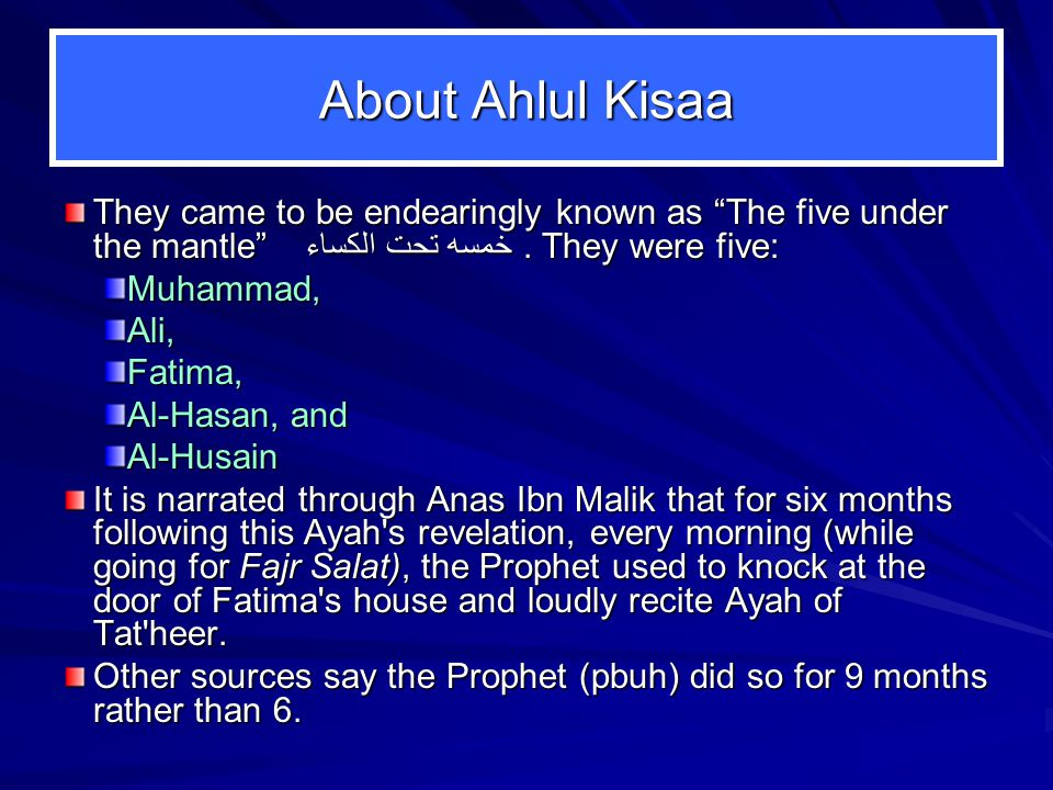 About Ahlul Kisaa They came to be endearingly known as The five under the mantle خمسه تحت الكساء . They were five: