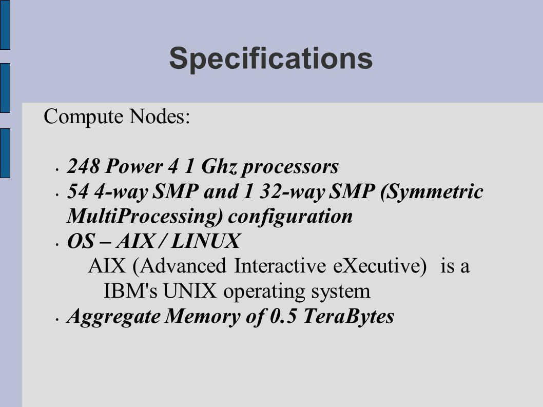Specifications Compute Nodes: 248 Power 4 1 Ghz processors