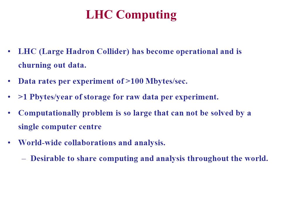 LHC Computing LHC (Large Hadron Collider) has become operational and is churning out data. Data rates per experiment of >100 Mbytes/sec.