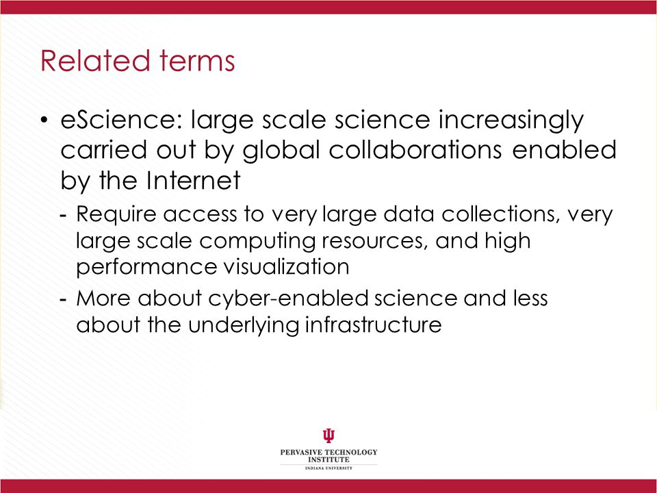 Related terms eScience: large scale science increasingly carried out by global collaborations enabled by the Internet.