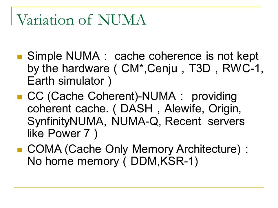 Variation of NUMA Simple NUMA: cache coherence is not kept by the hardware(CM*,Cenju,T3D,RWC-1, Earth simulator)