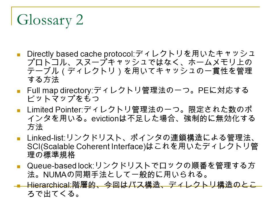 Glossary 2 Directly based cache protocol:ディレクトリを用いたキャッシュプロトコル、スヌープキャッシュではなく、ホームメモリ上のテーブル(ディレクトリ)を用いてキャッシュの一貫性を管理する方法.