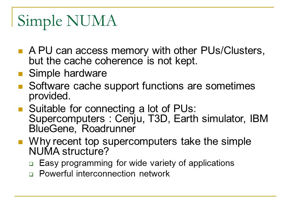 Simple NUMA A PU can access memory with other PUs/Clusters, but the cache coherence is not kept. Simple hardware.