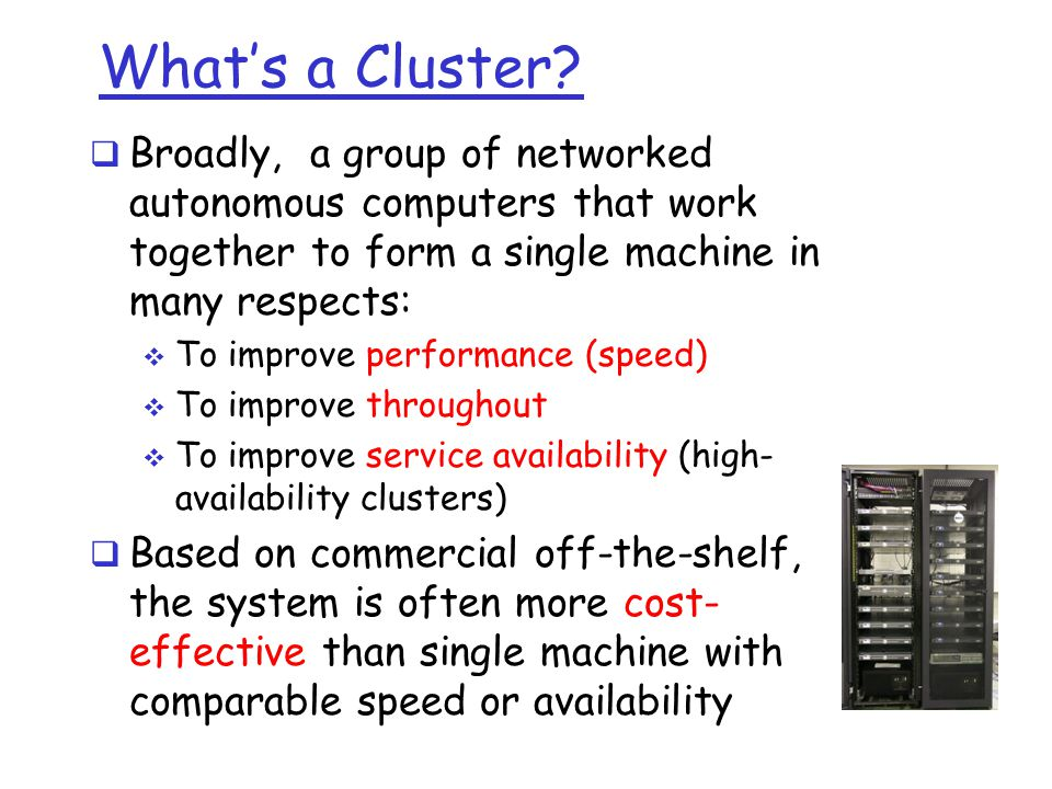 What's a Cluster Broadly, a group of networked autonomous computers that work together to form a single machine in many respects: