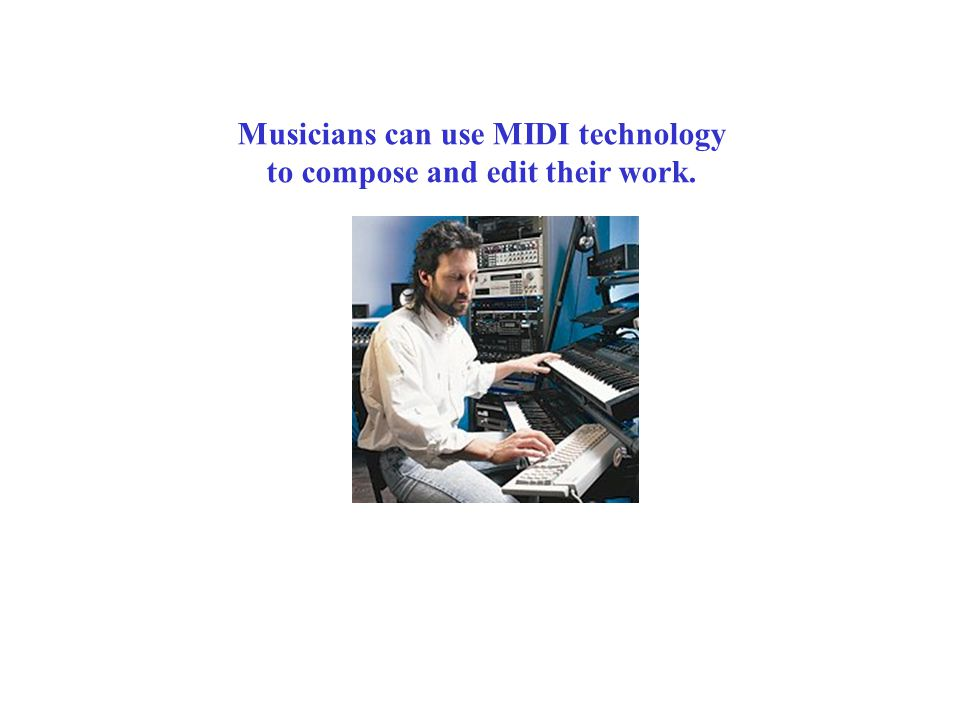 Musicians can use MIDI technology to compose and edit their work.