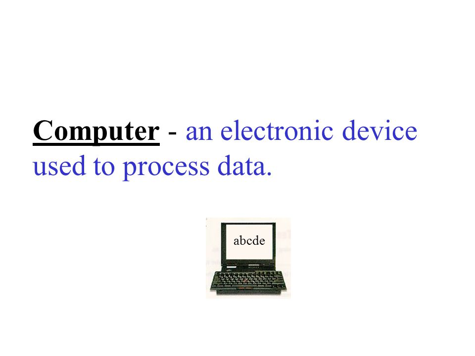 Computer - an electronic device used to process data.