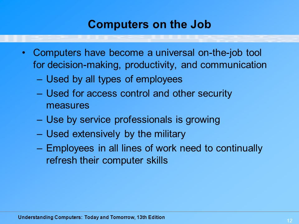 Computers on the Job Computers have become a universal on-the-job tool for decision-making, productivity, and communication.