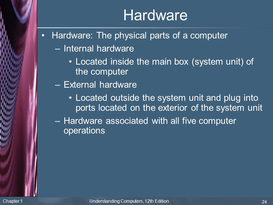 Hardware Hardware: The physical parts of a computer Internal hardware