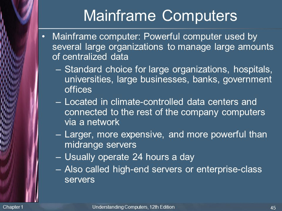Mainframe Computers Mainframe computer: Powerful computer used by several large organizations to manage large amounts of centralized data.