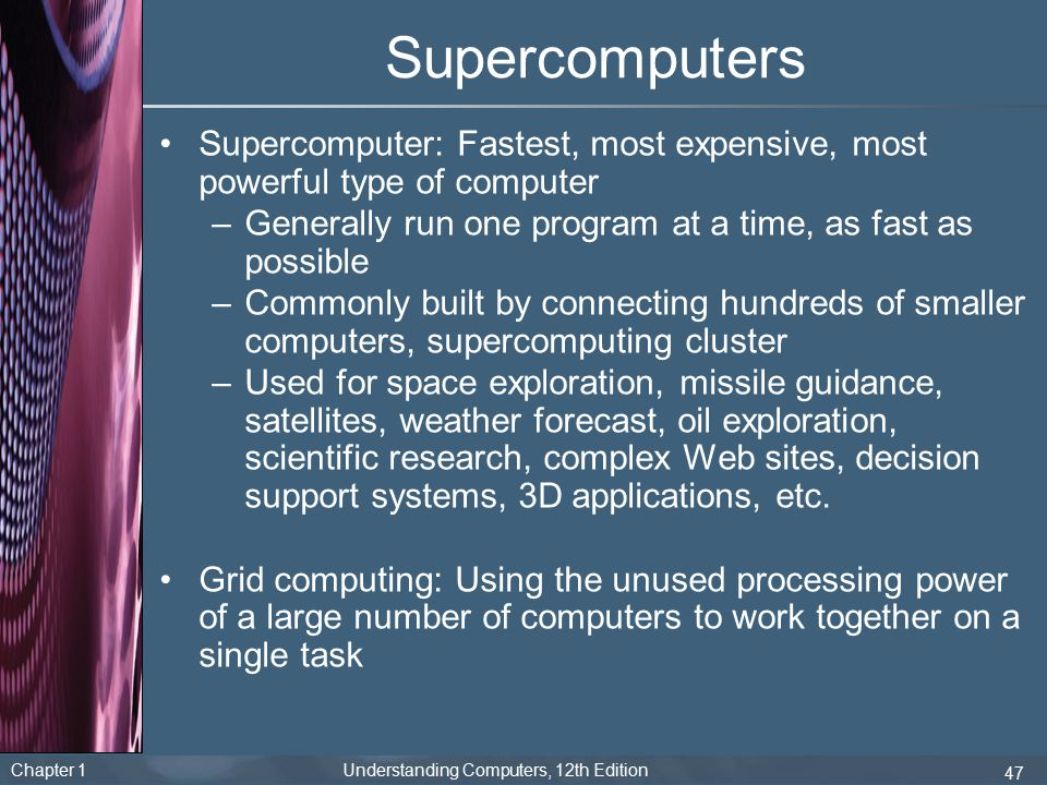 Supercomputers Supercomputer: Fastest, most expensive, most powerful type of computer. Generally run one program at a time, as fast as possible.