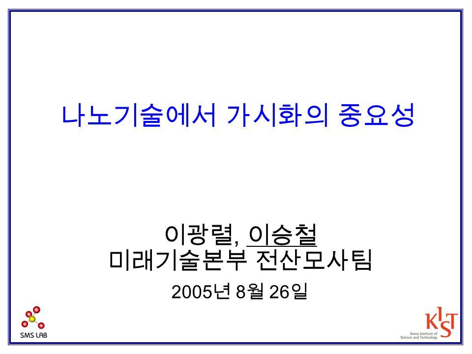 나노기술에서 가시화의 중요성 이광렬, 이승철 미래기술본부 전산모사팀 2005년 8월 26일