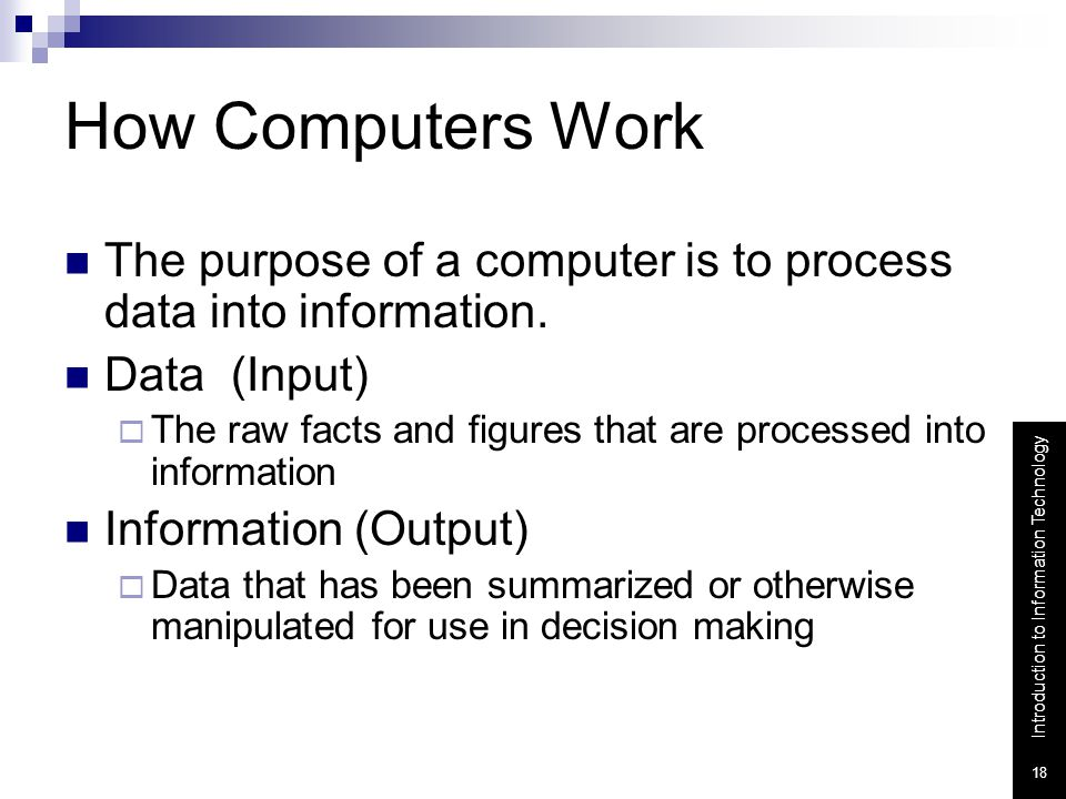 How Computers Work The purpose of a computer is to process data into information. Data (Input)
