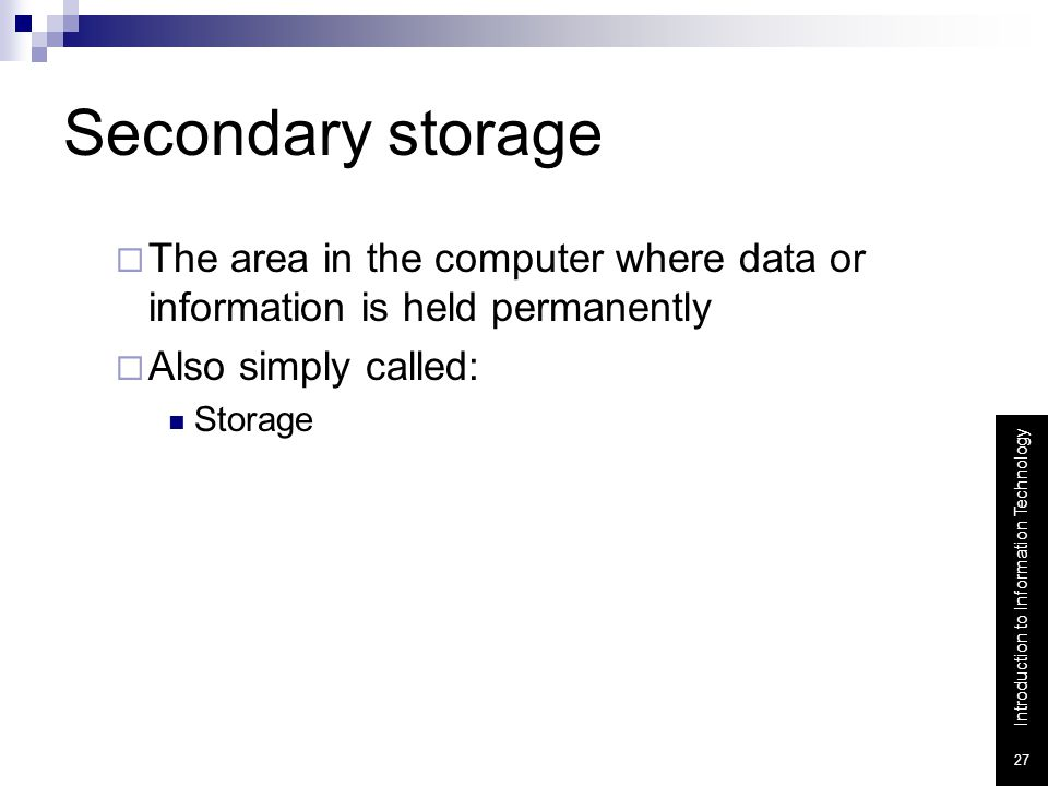 Secondary storage The area in the computer where data or information is held permanently. Also simply called:
