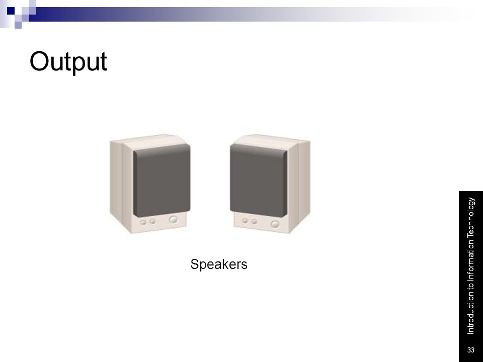 Output Speakers - the devices that play sounds transmitted as electrical signals from the sound card.