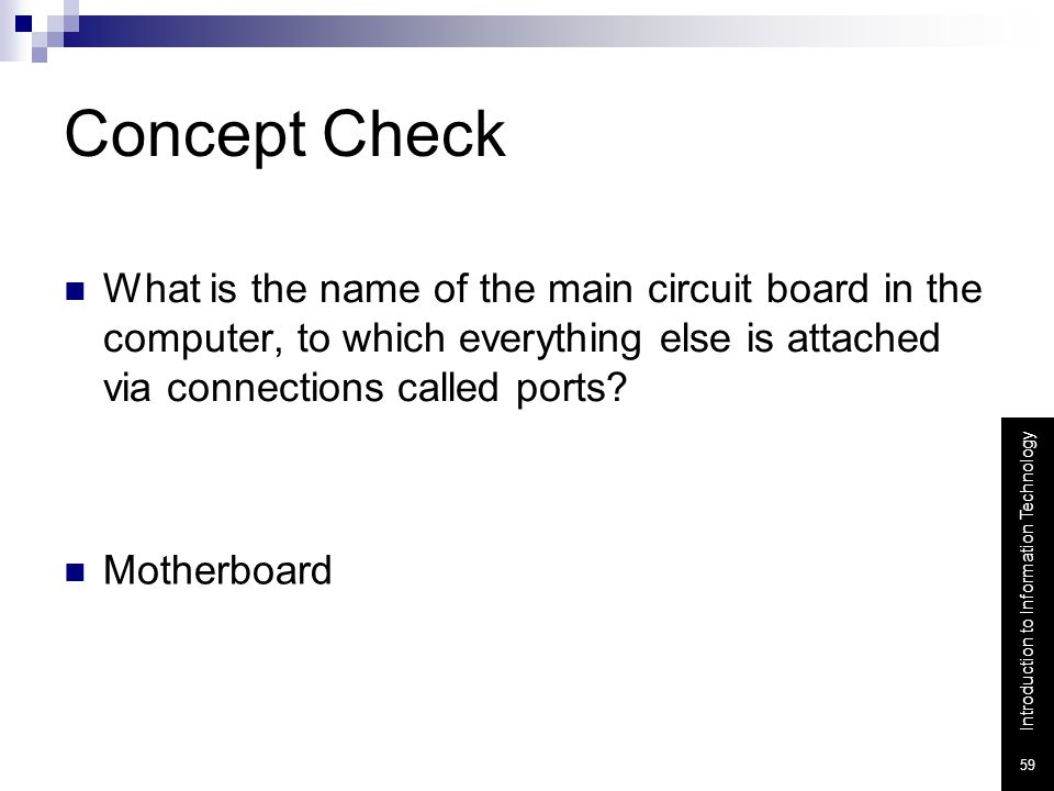 Concept Check What is the name of the main circuit board in the computer, to which everything else is attached via connections called ports