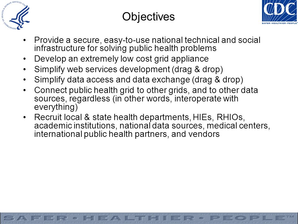 Objectives Provide a secure, easy-to-use national technical and social infrastructure for solving public health problems.