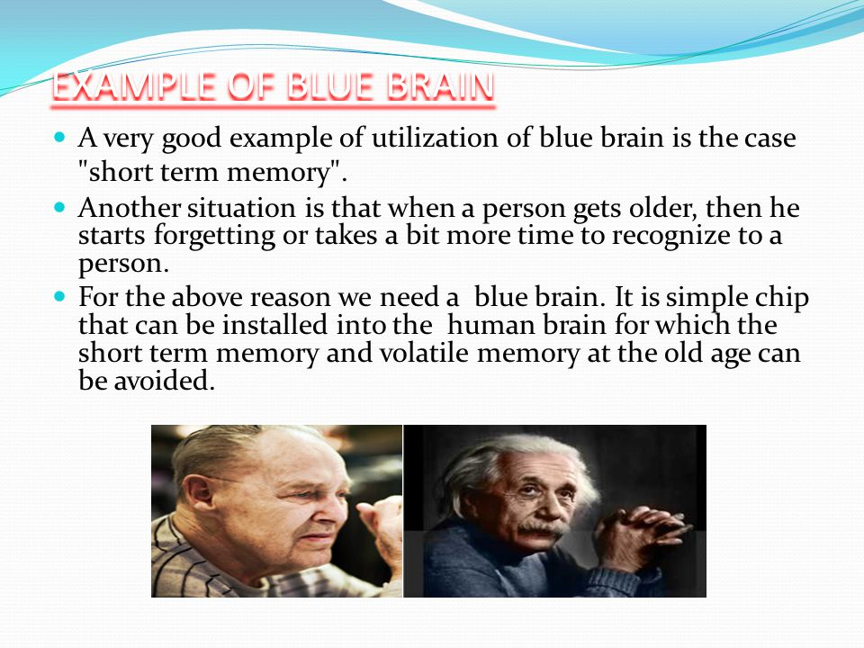 EXAMPLE OF BLUE BRAIN A very good example of utilization of blue brain is the case short term memory .