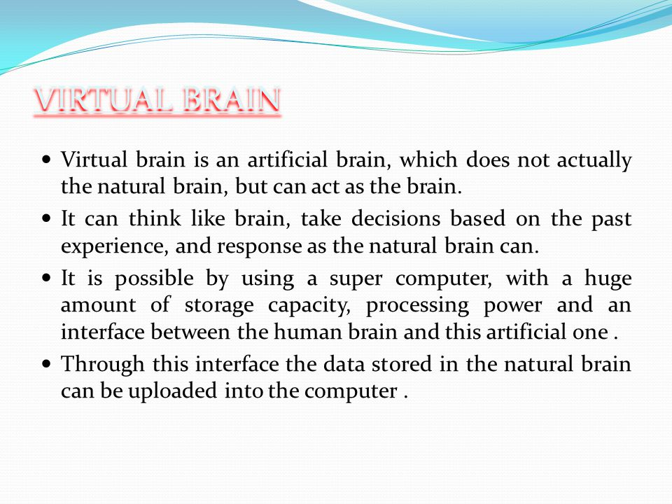 VIRTUAL BRAIN Virtual brain is an artificial brain, which does not actually the natural brain, but can act as the brain.